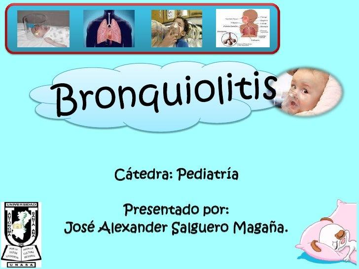 Bronquiolitis<br />Cátedra: Pediatría<br />Presentado por:<br />José Alexander Salguero Magaña.<br />