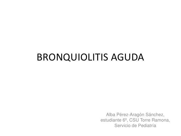 BRONQUIOLITIS AGUDA              Alba Pérez-Aragón Sánchez,           estudiante 6º, CSU Torre Ramona,                  Se...