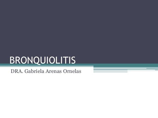 BRONQUIOLITISDRA. Gabriela Arenas Ornelas