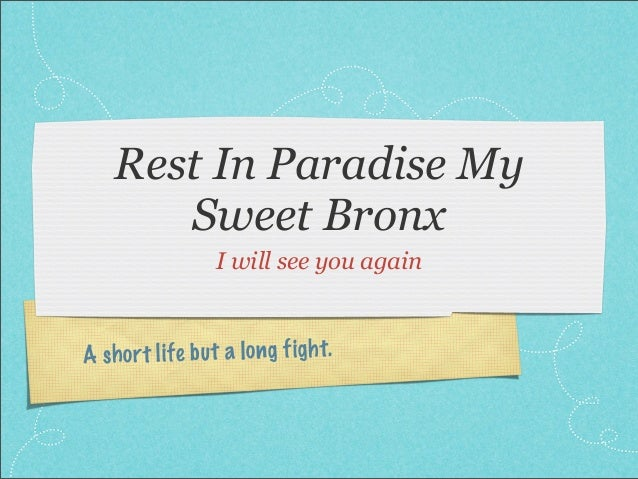 Rest In Paradise My       Sweet Bronx                   I will see you againA sh ort li fe b u t a lo ng figh t.