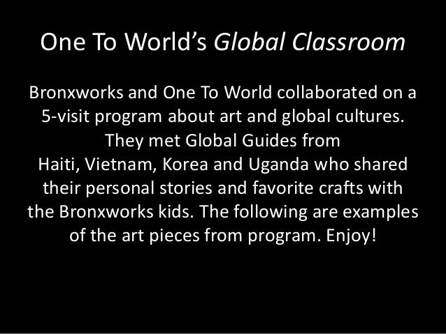 One To World's Global Classroom Bronxworks and One To World collaborated on a 5-visit program about art and global culture...