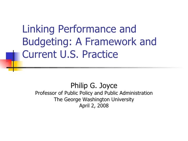 Linking Performance and Budgeting: A Framework and Current U.S. Practice Philip G. Joyce Professor of Public Policy and Pu...