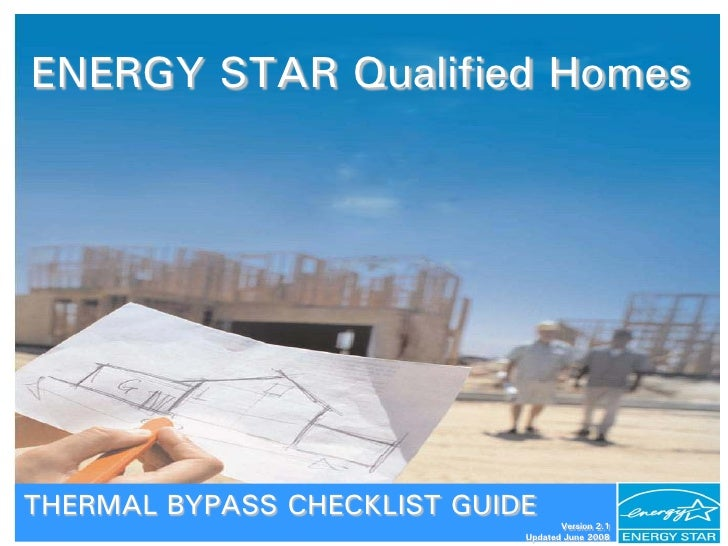 ENERGY STAR Qualified Homes     THERMAL BYPASS CHECKLIST GUIDE                                     Version 2.1            ...