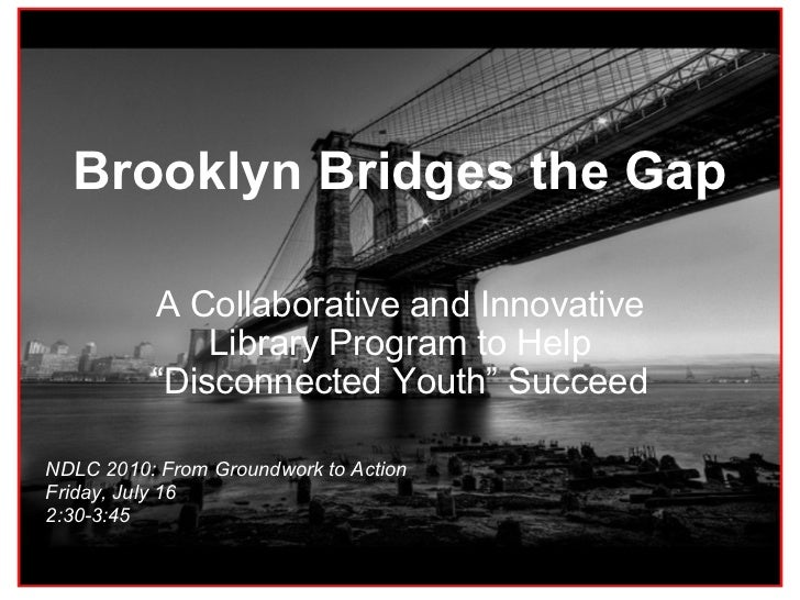 "Brooklyn Bridges the Gap A Collaborative and Innovative Library Program to Help ""Disconnected Youth"" Succeed NDLC 2010: Fr..."