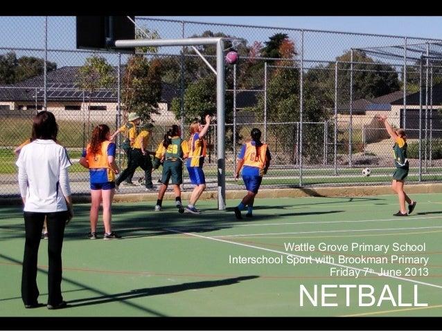 Wattle Grove Primary SchoolInterschool Sport with Brookman PrimaryFriday 7thJune 2013NETBALL