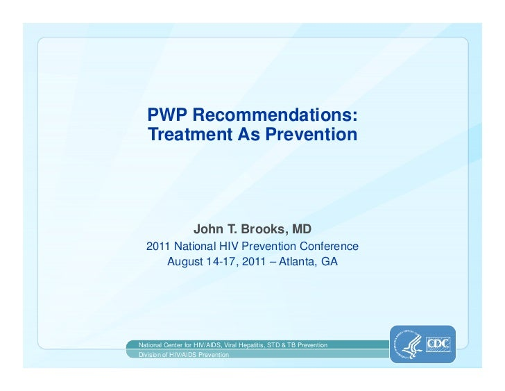 PWP Recommendations:  Treatment As Prevention                   John T. Brooks, MD  2011 National HIV Prevention Conferenc...