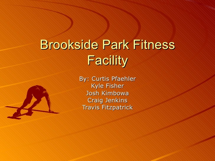 Brookside Park Fitness Facility By: Curtis Pfaehler Kyle Fisher Josh Kimbowa Craig Jenkins Travis Fitzpatrick