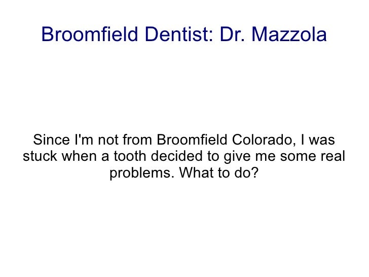 Broomfield Dentist: Dr. Mazzola  Since Im not from Broomfield Colorado, I wasstuck when a tooth decided to give me some re...