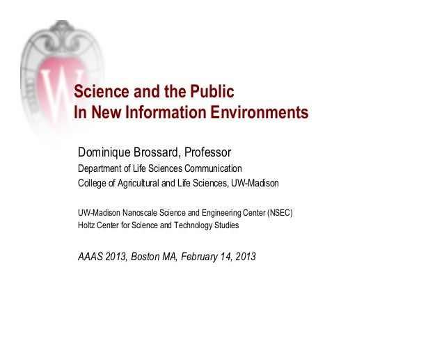 Science and the PublicIn New Information EnvironmentsDominique Brossard, ProfessorDepartment of Life Sciences Communicatio...