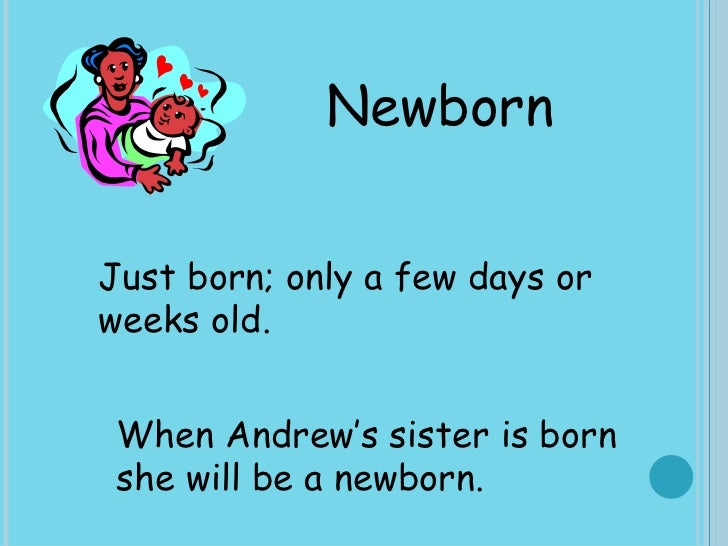 Newborn Just born; only a few days or weeks old.  When Andrew's sister is born she will be a newborn.