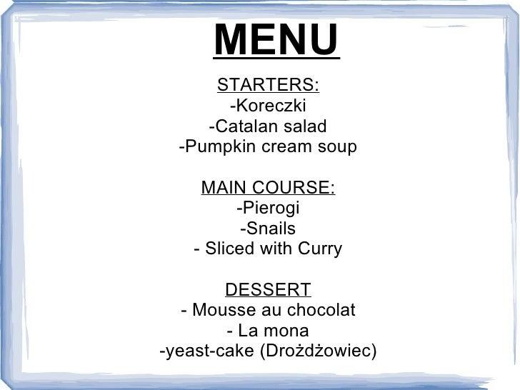 MENU STARTERS: -Koreczki -Catalan salad -Pumpkin cream soup MAIN COURSE: -Pierogi -Snails - Sliced with Curry DESSERT - Mo...