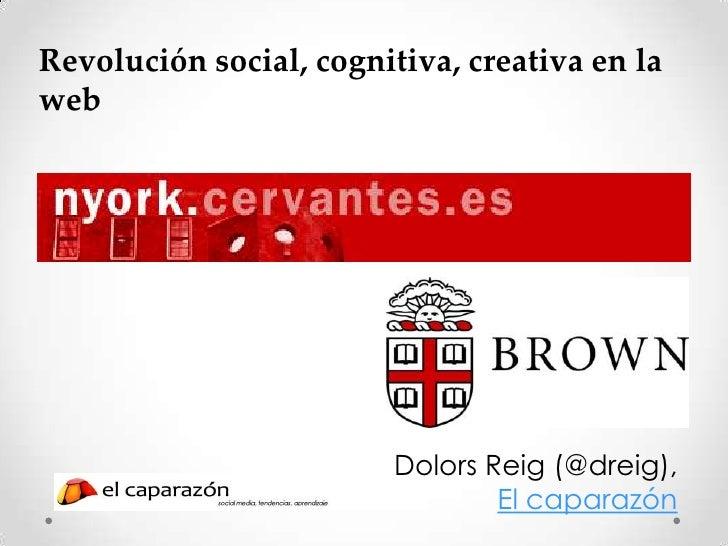 Revolución social, cognitiva, creativa en laweb                         Dolors Reig (@dreig),                             ...