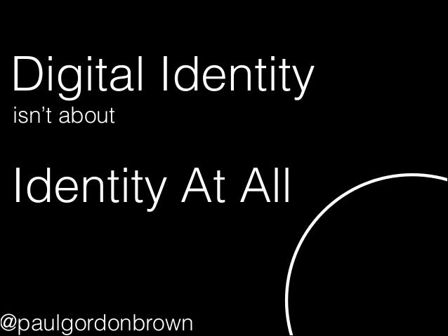 Digital Identity Identity At All isn't about @paulgordonbrown