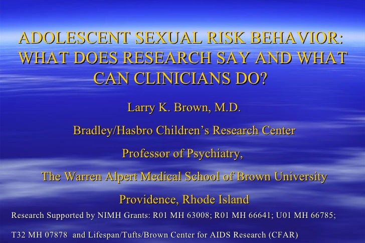 ADOLESCENT SEXUAL RISK BEHAVIOR:  WHAT DOES RESEARCH SAY AND WHAT CAN CLINICIANS DO?  Larry K. Brown, M.D. Bradley/Hasbro ...