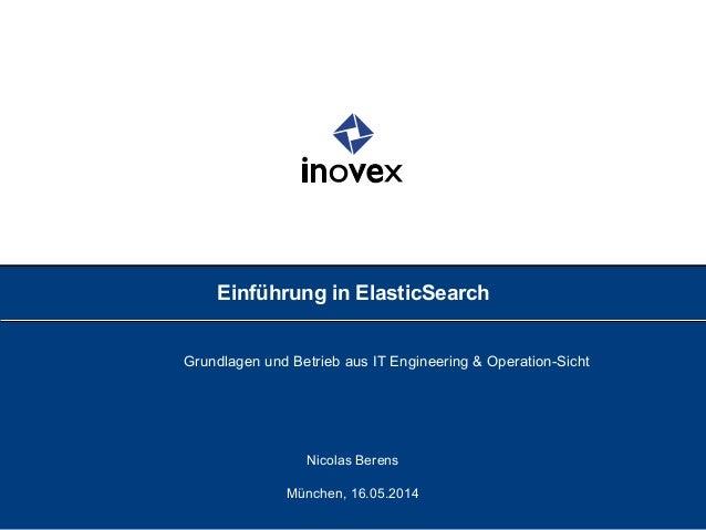 Einführung in ElasticSearch Grundlagen und Betrieb aus IT Engineering & Operation-Sicht Nicolas Berens München, 16.05.2014