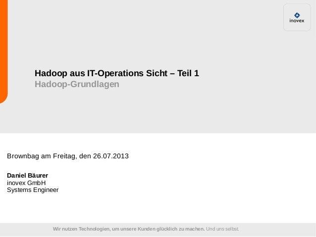 Wir nutzen Technologien, um unsere Kunden glücklich zu machen. Und uns selbst. Hadoop aus IT-Operations Sicht – Teil 1 Had...