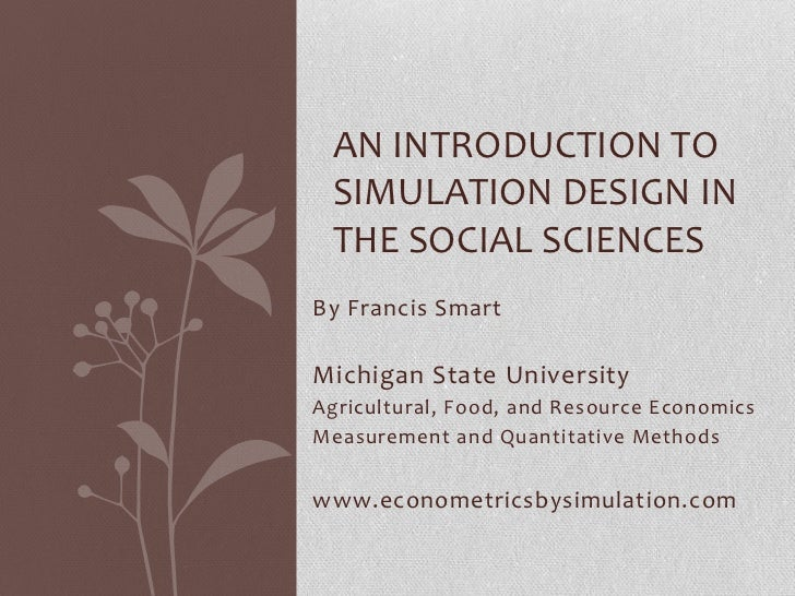 AN INTRODUCTION TO SIMULATION DESIGN IN THE SOCIAL SCIENCESBy Francis SmartMichigan State UniversityAgricultural, Food, an...