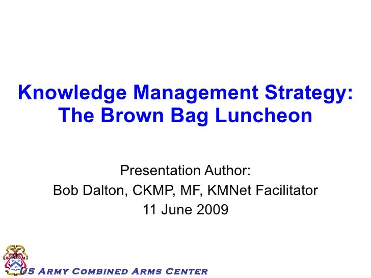 Knowledge Management Strategy: The Brown Bag Luncheon Presentation Author: Bob Dalton, CKMP, MF, KMNet Facilitator 11 June...