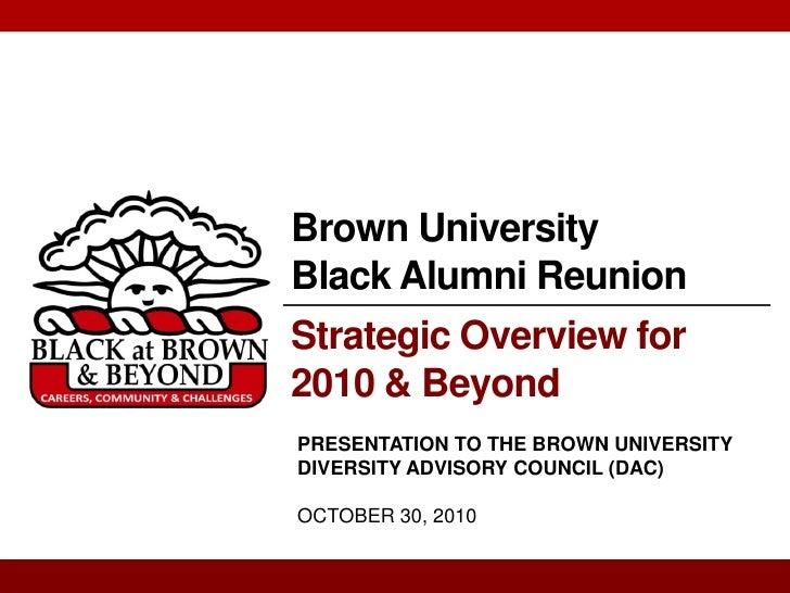 Brown UniversityBlack Alumni ReunionStrategic Overview for2010 & BeyondPRESENTATION TO THE BROWN UNIVERSITYDIVERSITY ADVIS...