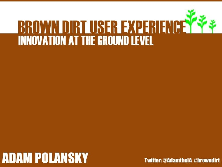 BROWN DIRT USER EXPERIENCE   INNOVATION AT THE GROUND LEVELBROWNATDIRT USER EXPERIENCEADAM POLANSKYINNOVATION THE GROUND L...