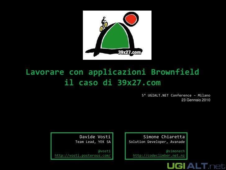 Lavorare con applicazioni Brownfieldil caso di 39x27.com<br />5° UGIALT.NET Conference – Milano<br />23 Gennaio 2010<br />...