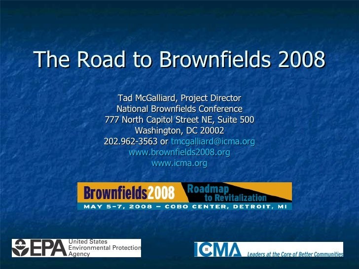 The Road to Brownfields 2008 Tad McGalliard, Project Director National Brownfields Conference 777 North Capitol Street NE,...