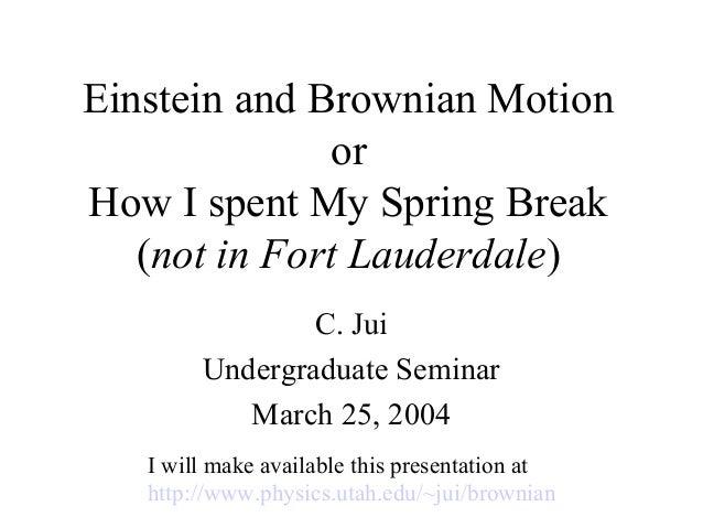 Einstein and Brownian MotionorHow I spent My Spring Break(not in Fort Lauderdale)C. JuiUndergraduate SeminarMarch 25, 2004...
