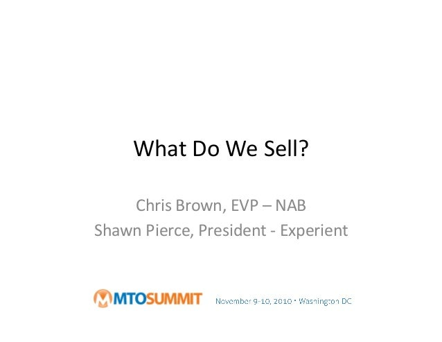 What	   Do	   We	   Sell?	    Chris	   Brown,	   EVP	   –	   NAB	    Shawn	   Pierce,	   President	   -­‐	   Experient