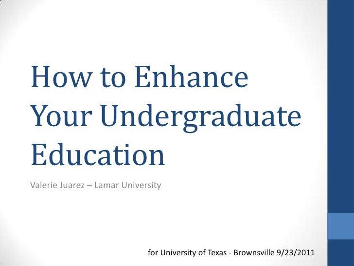 How to EnhanceYour UndergraduateEducationValerie Juarez – Lamar University                             for University of T...