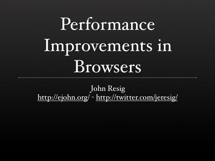 Performance  Improvements in     Browsers                   John Resig http://ejohn.org/ - http://twitter.com/jeresig/