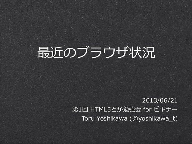 最近のブラウザ状況2013/06/21第1回 HTML5とか勉強会 for ビギナーToru Yoshikawa (@yoshikawa_̲t)