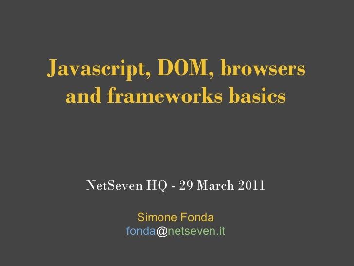 Javascript, DOM, browsers   and frameworks basics   NetSeven HQ - 29 March 2011           Simone Fonda         fonda@netse...