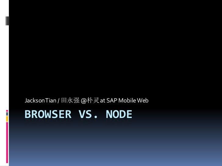 Jackson Tian / 田永强 @朴灵 at SAP Mobile WebBROWSER VS. NODE