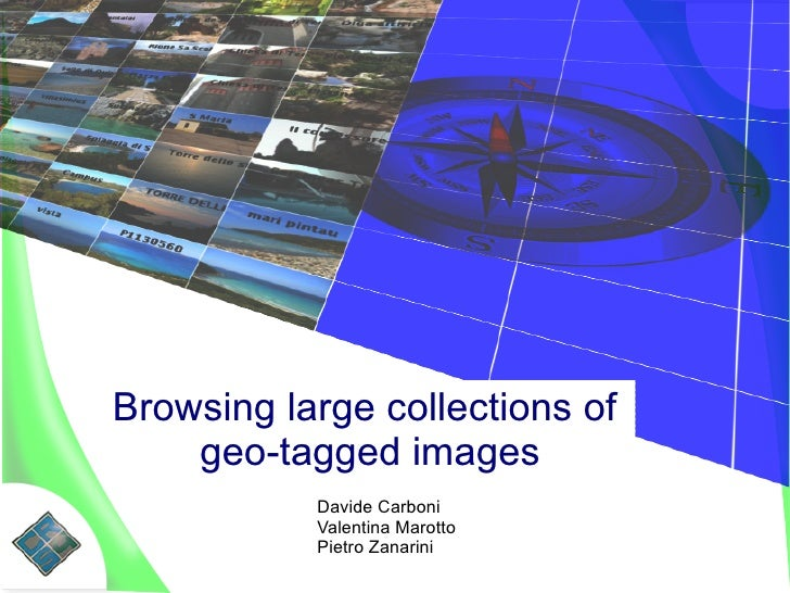 Browsing large collections of     geo-tagged images            Davide Carboni            Valentina Marotto            Piet...