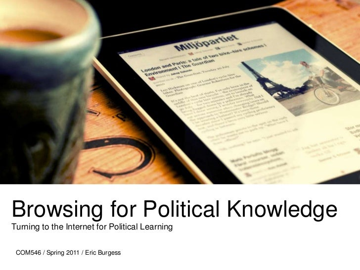 Browsing for Political Knowledge Turning to the Internet for Political Learning <br />COM546 / Spring 2011 / Eric Burgess<...