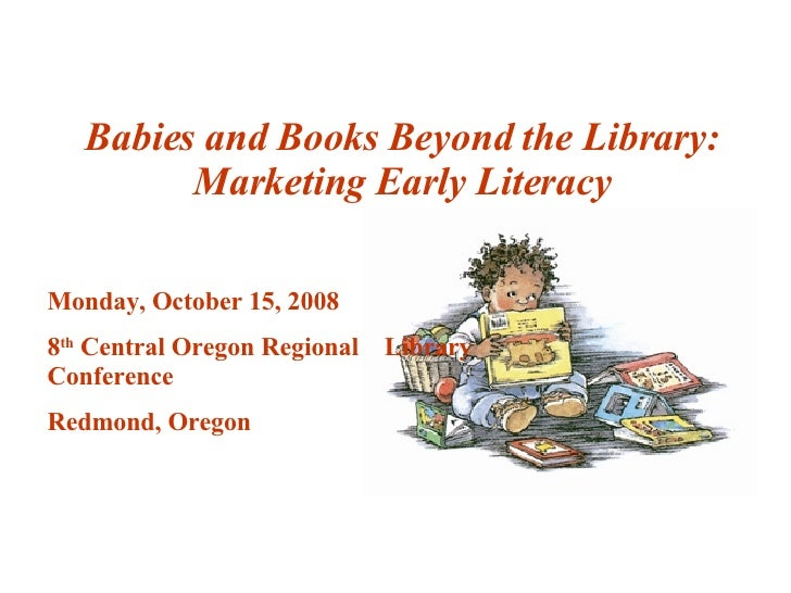 Babies and Books Beyond the Library: Marketing Early Literacy Monday, October 15, 2008 8 th  Central Oregon Regional  Libr...
