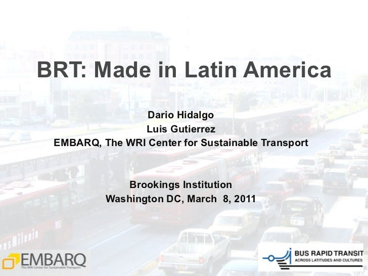 BRT: Made in Latin America Dario Hidalgo Luis Gutierrez EMBARQ, The WRI Center for Sustainable Transport Brookings Institu...