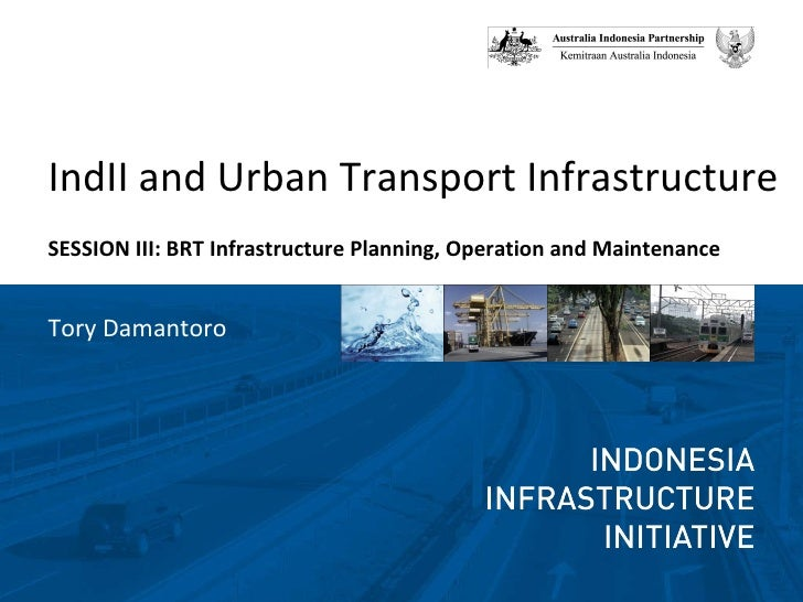 <ul><li>IndII and Urban Transport Infrastructure </li></ul><ul><li>SESSION III: BRT Infrastructure Planning, Operation and...