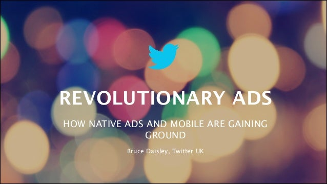 HOW NATIVE ADS AND MOBILE ARE GAINING GROUND ! Bruce Daisley, Twitter UK REVOLUTIONARY ADS
