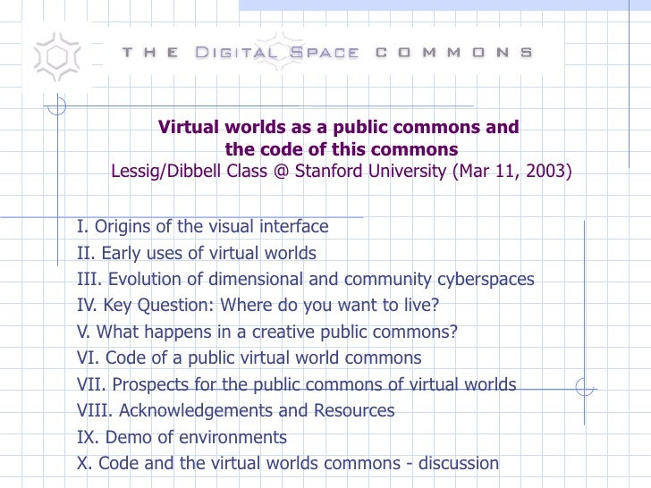 Virtual worlds as a public commons and  the code of this commons Lessig/Dibbell Class @ Stanford University (Mar 11, 2003)...