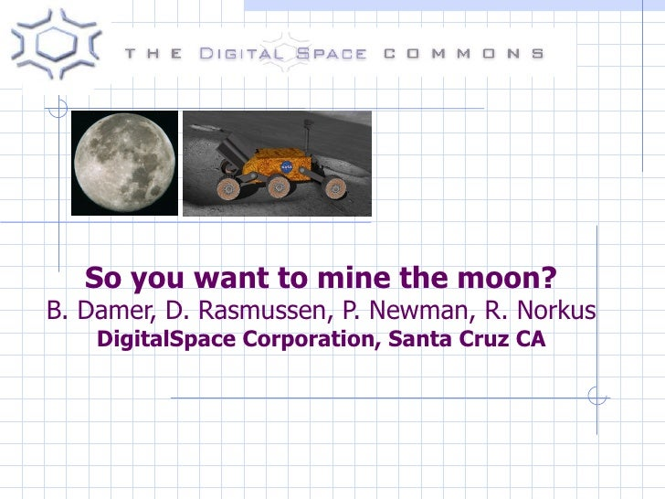 So you want to mine the moon? B. Damer, D. Rasmussen, P. Newman, R. Norkus DigitalSpace Corporation, Santa Cruz CA