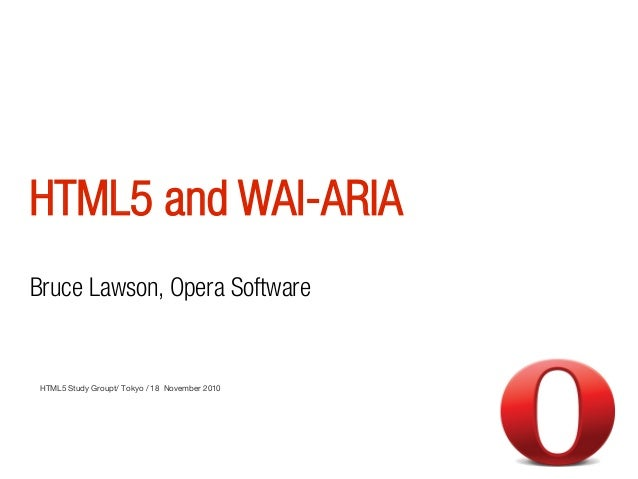HTML5 and WAI-ARIA HTML5 Study Groupt/ Tokyo / 18 November 2010 Bruce Lawson, Opera Software
