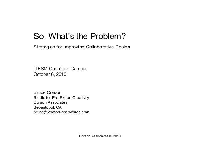 Corson Associates © 2010 So, What's the Problem? Strategies for Improving Collaborative Design ITESM Querétaro Campus Octo...