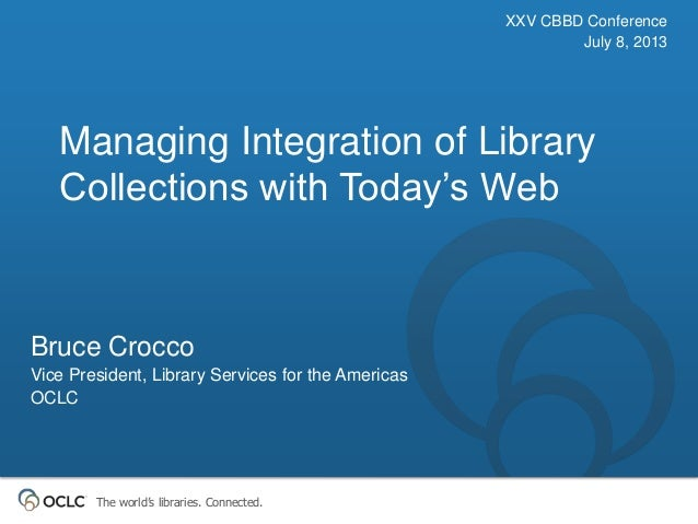 The world's libraries. Connected. Managing Integration of Library Collections with Today's Web XXV CBBD Conference July 8,...