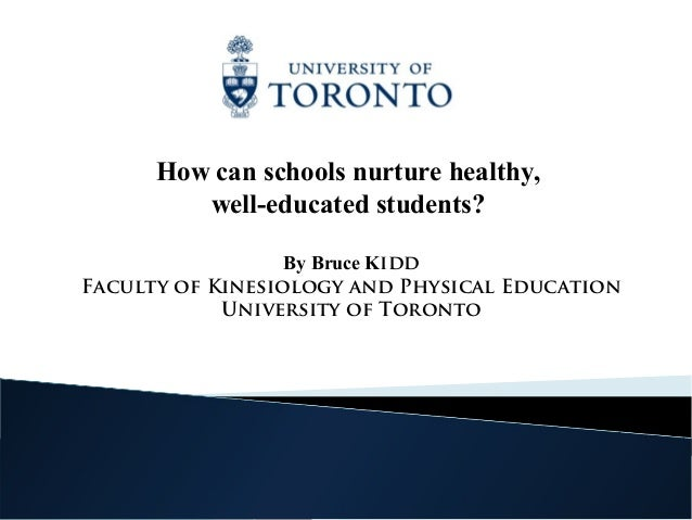 How can schools nurture healthy,         well-educated students?                  By Bruce KiddFaculty of Kinesiology and ...