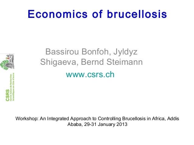 Economics of brucellosisBassirou Bonfoh, JyldyzShigaeva, Bernd Steimannwww.csrs.chWorkshop: An Integrated Approach to Cont...