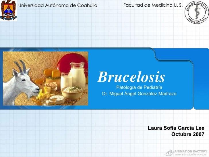 Brucelosis Patología de Pediatría Dr. Miguel Ángel González Madrazo Universidad Autónoma de Coahuila Facultad de Medicina ...
