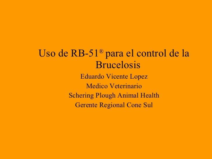 <ul><li>Uso de RB-51 ®  para el control de la Brucelosis </li></ul><ul><li>Eduardo Vicente Lopez </li></ul><ul><li>Medico ...
