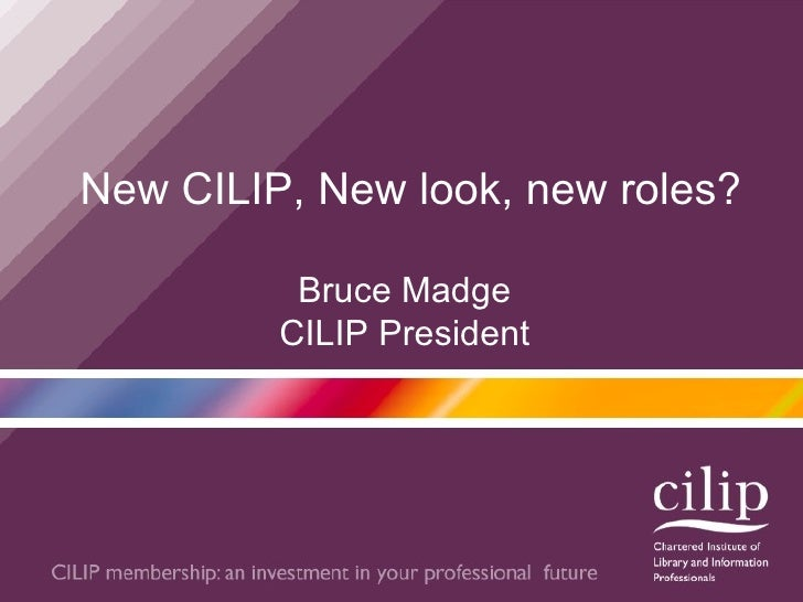 New CILIP, New look, new roles? Bruce Madge CILIP President