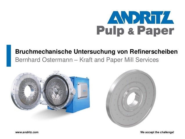 We accept the challenge!www.andritz.comBernhard Ostermann – Kraft and Paper Mill ServicesBruchmechanische Untersuchung von...